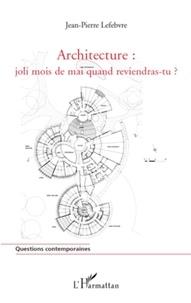 Jean-Pierre Lefebvre - Architecture : joli mois de mai quand reviendras-tu ?.