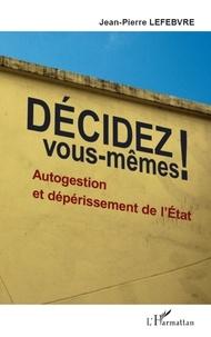 Jean-Pierre Lefebvre - Décidez vous-mêmes ! - Autogestion et dépérissement de l'Etat.