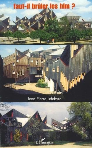 Jean-Pierre Lefebvre - Faut-il brûler les HLM ? - De l'urbanisation libérale à la ville solidaire.