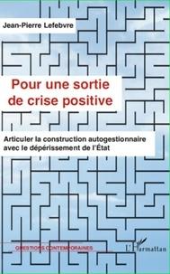 Jean-Pierre Lefebvre - Pour une sortie de crise positive - Articuler la construction autogestionnaire avec le dépérissement de l'Etat.