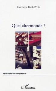 Jean-Pierre Lefebvre - Quel altermonde ?.