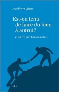 Jean-Pierre Légaré - Est-on tenu de faire du bien à autrui ? et autres questions morales.
