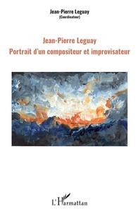 Jean-Pierre Leguay - Jean-Pierre Leguay - Portrait d'un compositeur et improvisateur.