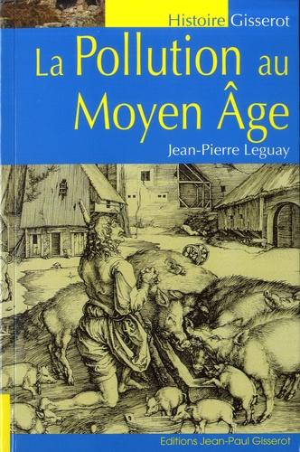 Jean-Pierre Leguay - La pollution au Moyen Age - Dans le royaume de France et dans les grands fiefs.