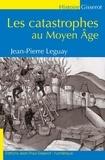 Jean-Pierre Leguay - Les catastrophes au Moyen Age.
