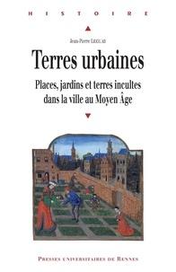 Jean-Pierre Leguay - Terres urbaines - Places, jardins et terres incultes dans la ville au Moyen Age.
