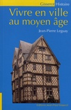 Jean-Pierre Leguay - Vivre en ville au Moyen Age.