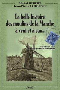 Jean-Pierre Lehoussu et Michel Hébert - La belle histoire des moulins de la Manche à vent et à eau - Racontée par la carte postale ancienne.