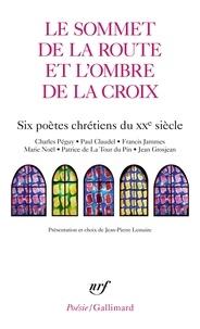 Jean-Pierre Lemaire - Le sommet de la route et l'ombre de la croix - Six poètes chrétiens du XXe siècle.