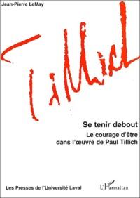 Jean-Pierre LeMay - Se tenir debout - Le courage d'être dans l'oeuvre de Paul Tillich.