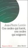 Jean-Pierre Lentin - Ces ondes qui tuent, ces ondes qui soignent - Téléphones portables, ordinateurs, micro-ondes, électricité, magnétisme : quels dangers pour notre santé ?.
