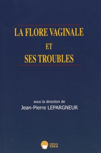 Jean-Pierre Lepargneur - La flore vaginale et ses troubles.
