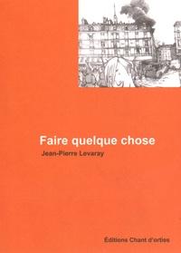 Jean-Pierre Levaray - Faire quelque chose.