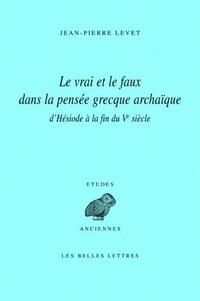 Jean-Pierre Levet - Le vrai et le faux dans la pensée grecque archaïque - D'Hésiode à la fin du Ve siècle.