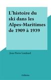 Jean-Pierre Lombard - L'histoire du ski dans les Alpes-Maritimes de 1909 à 1939.