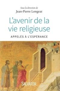 Jean-Pierre Longeat - L'avenir de la vie religieuse - Appelés à l'espérance.