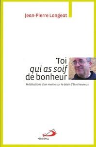 Jean-Pierre Longeat - Toi qui as soif de bonheur - Méditations d'un moine sur le désir d'être heureux.