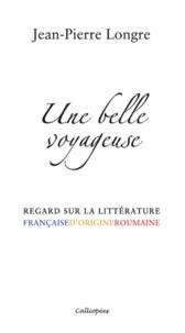 Jean-Pierre Longre - Une belle voyageuse - Regard sur la littérature française d'origine roumaine.