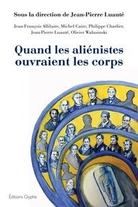 Jean-Pierre Luauté - Quand les aliénistes ouvraient les corps.