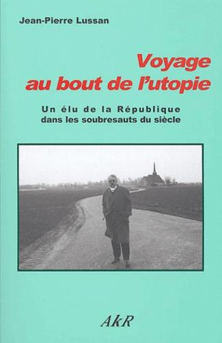 Jean-Pierre Lussan - Voyage au bout de l'utopie - Un élu de la République dans les soubresauts du siècle.