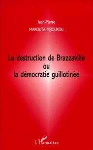 Jean-Pierre Makouta-Mboukou - La destruction de Brazzaville ou La démocratie guillotinée.