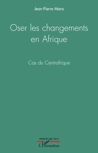 Jean-Pierre Mara - Oser les changements en Afrique - Cas du Centrafrique.