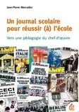 Jean-Pierre Marcadier - Un journal scolaire pour réussir (à) l'école - Vers une pédagogie du chef-d'oeuvre.