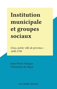 Jean-Pierre Marque et  Université de Dijon - Institution municipale et groupes sociaux - Gray, petite ville de province : 1690-1790.