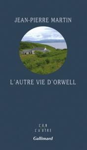 Jean-Pierre Martin - L'autre vie d'Orwell.