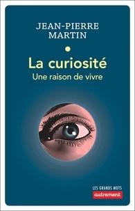 Jean-Pierre Martin - La curiosité - Une raison de vivre.