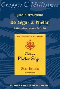 Jean-Pierre Meric - De Ségur à Phélan, histoire d'un vignoble du Médoc.