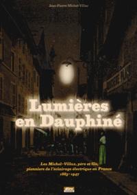 Jean-Pierre Michel-Villaz - Lumières en Dauphiné - Les Michel-Villaz, père et fils, pionniers de l'éclairage électrique en France, 1833-1947.