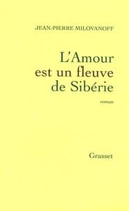 Jean-Pierre Milovanoff - L'Amour est un fleuve de Sibérie.