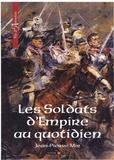 Jean-Pierre Mir - Les Soldats d'Empire au quotidien.