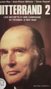 Jean-Pierre Mithois et Denis Poncet - Mitterrand 2 - Les secrets d'une campagne 22 février - 8 mai 1988.