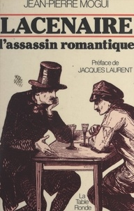 Jean-Pierre Mogui et Jacques Laurent - Lacenaire, l'assassin romantique.