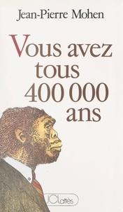 Jean-Pierre Mohen - Vous avez tous 400 000 ans.