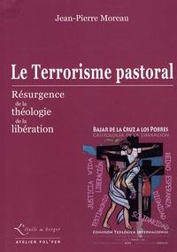 Jean-Pierre Moreau - Le Terrorisme pastoral - Résurgence de la théologie de la libération.