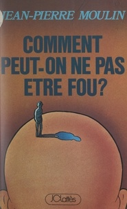 Jean-Pierre Moulin - Comment peut-on ne pas être fou ?.