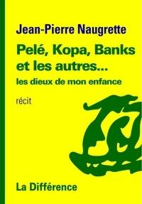 Jean-Pierre Naugrette - Pelé, Kopa, Banks et les autres... - Les dieux de mon enfance.