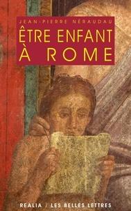Jean-Pierre Néraudau - Etre enfant à Rome.