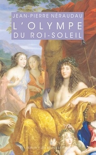 Jean-Pierre Néraudau - L'olympe du Roi-Soleil - Mythologie et idéologie royale au Grand Siècle.
