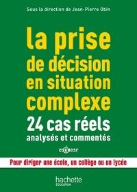 Jean-Pierre Obin - La prise de décision en situation complexe - 24 cas réels analysés et commentés, pour diriger une école, un collège ou un lycée.