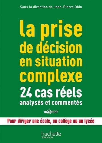 La prise de décision en situation complexe. 24 cas réels analysés et commentés, pour diriger une école, un collège ou un lycée