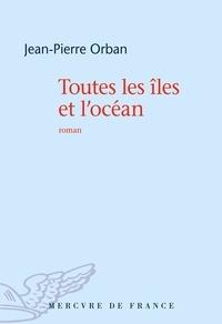 Jean-Pierre Orban - Toutes les îles et l'océan.
