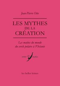 Jean-Pierre Otte - Les mythes de la création - Les matins du monde du cercle polaire à l'Océanie.