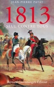 Jean-Pierre Patat - 1813 - Seul contre tous.