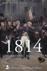 Jean-Pierre Patat - 1814 trahisons et reniements.