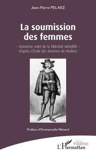 Jean-Pierre Pélaez - La soumission des femmes - - Troisième volet de la TRILOGIE MOLIÈRE - d'après <em>L'École des femmes</em> de Molière.