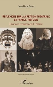 Jean-Pierre Pélaez - Réflexions sur la création théâtrale en France, 1981 - 2016 - Pour une renaissance du drame.